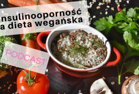 PODCAST – Insulinooporność a dieta wegańska